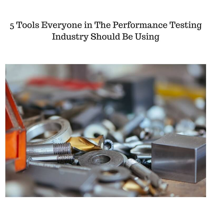 5 Tools Everyone in The Performance Testing Industry Should Be Using